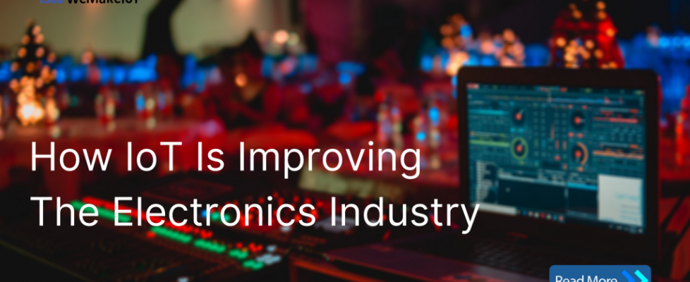 IoT improving the Electronics Industry , IoT Solutions for Manufacturing Industry, IoT blog